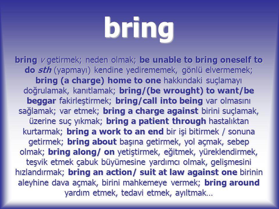 bring bring v getirmek; neden olmak; be unable to bring oneself to do sth (yapmayı) kendine yedirememek, gönlü elvermemek; bring (a charge) home to on
