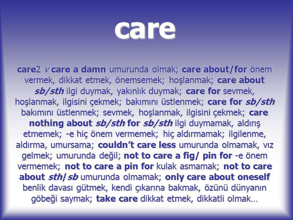 care care2 v care a damn umurunda olmak; care about/for önem vermek, dikkat etmek, önemsemek; hoşlanmak; care about sb/sth ilgi duymak, yakınlık duyma