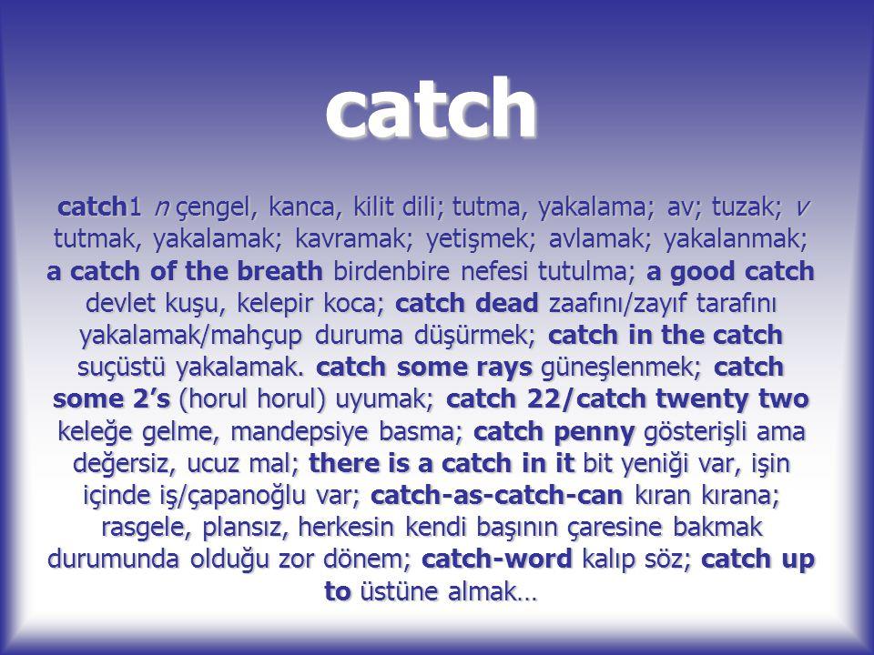 catch catch1 n çengel, kanca, kilit dili; tutma, yakalama; av; tuzak; v tutmak, yakalamak; kavramak; yetişmek; avlamak; yakalanmak; a catch of the bre