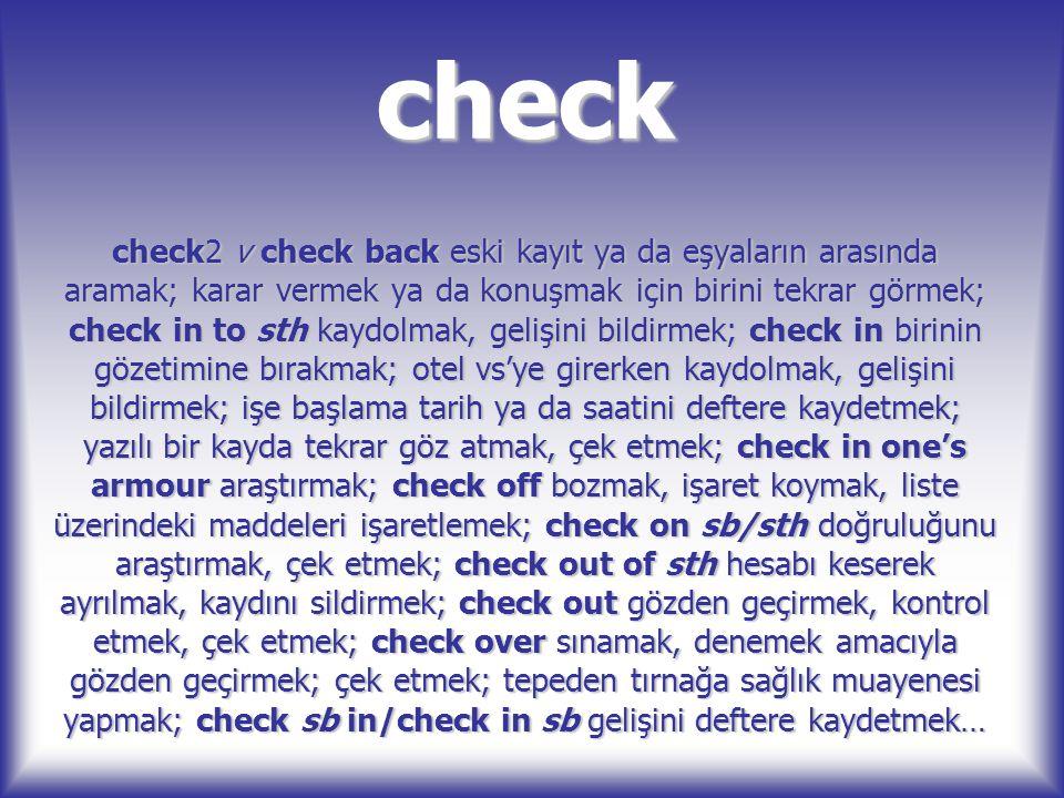 check check2 v check back eski kayıt ya da eşyaların arasında aramak; karar vermek ya da konuşmak için birini tekrar görmek; check in to sth kaydolmak