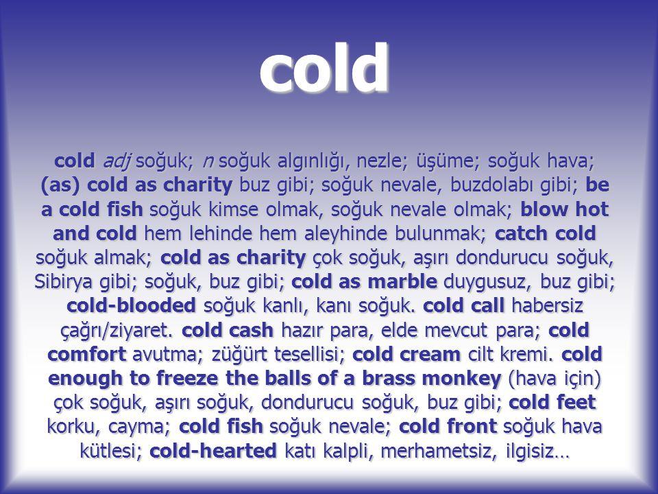cold cold adj soğuk; n soğuk algınlığı, nezle; üşüme; soğuk hava; (as) cold as charity buz gibi; soğuk nevale, buzdolabı gibi; be a cold fish soğuk ki
