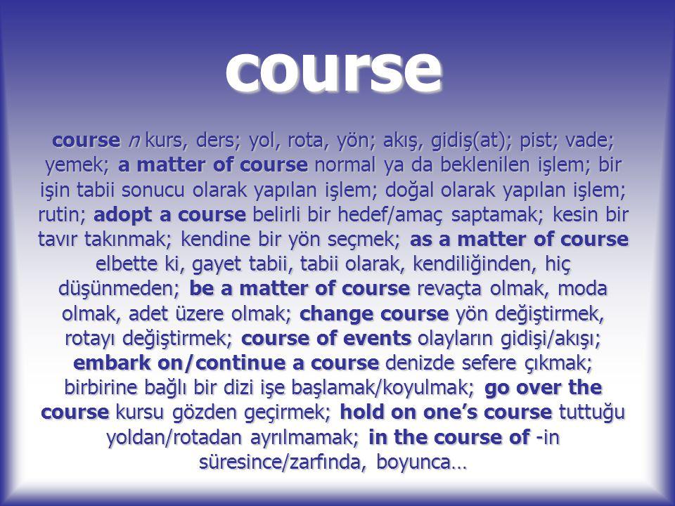course course n kurs, ders; yol, rota, yön; akış, gidiş(at); pist; vade; yemek; a matter of course normal ya da beklenilen işlem; bir işin tabii sonuc