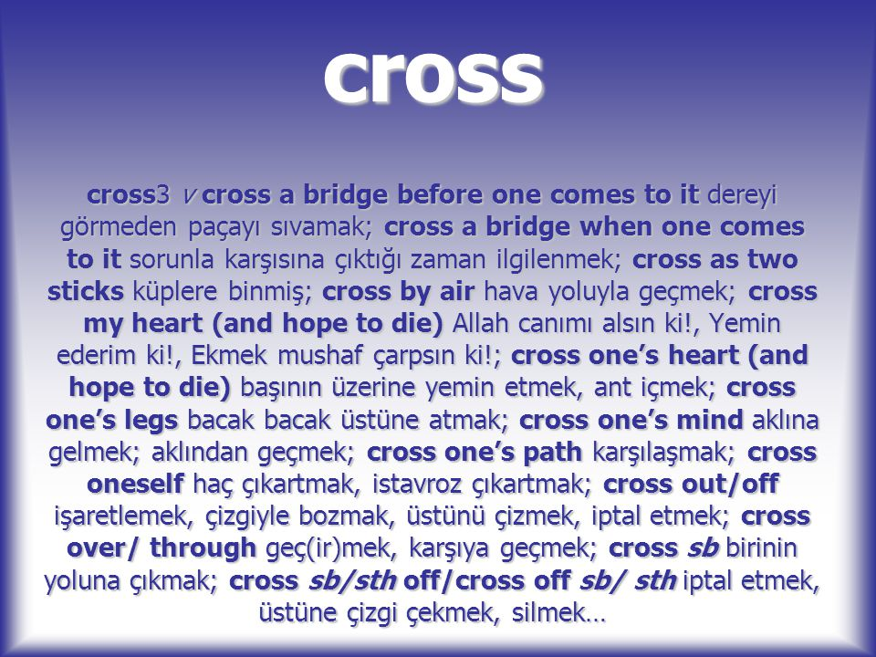 cross cross3 v cross a bridge before one comes to it dereyi görmeden paçayı sıvamak; cross a bridge when one comes to it sorunla karşısına çıktığı zam