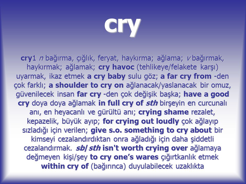 cry cry1 n bağırma, çığlık, feryat, haykırma; ağlama; v bağırmak, haykırmak; ağlamak; cry havoc (tehlikeye/felakete karşı) uyarmak, ikaz etmek a cry b