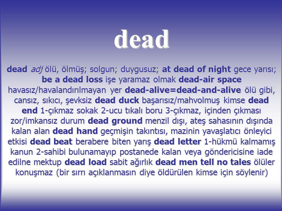 dead dead adj ölü, ölmüş; solgun; duygusuz; at dead of night gece yarısı; be a dead loss işe yaramaz olmak dead-air space havasız/havalandırılmayan ye