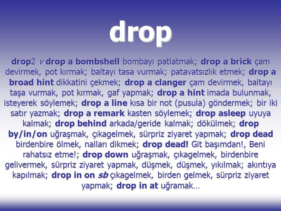 drop drop2 v drop a bombshell bombayı patlatmak; drop a brick çam devirmek, pot kırmak; baltayı tasa vurmak; patavatsızlık etmek; drop a broad hint di