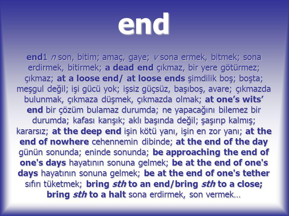 end end1 n son, bitim; amaç, gaye; v sona ermek, bitmek; sona erdirmek, bitirmek; a dead end çıkmaz, bir yere götürmez; çıkmaz; at a loose end/ at loo