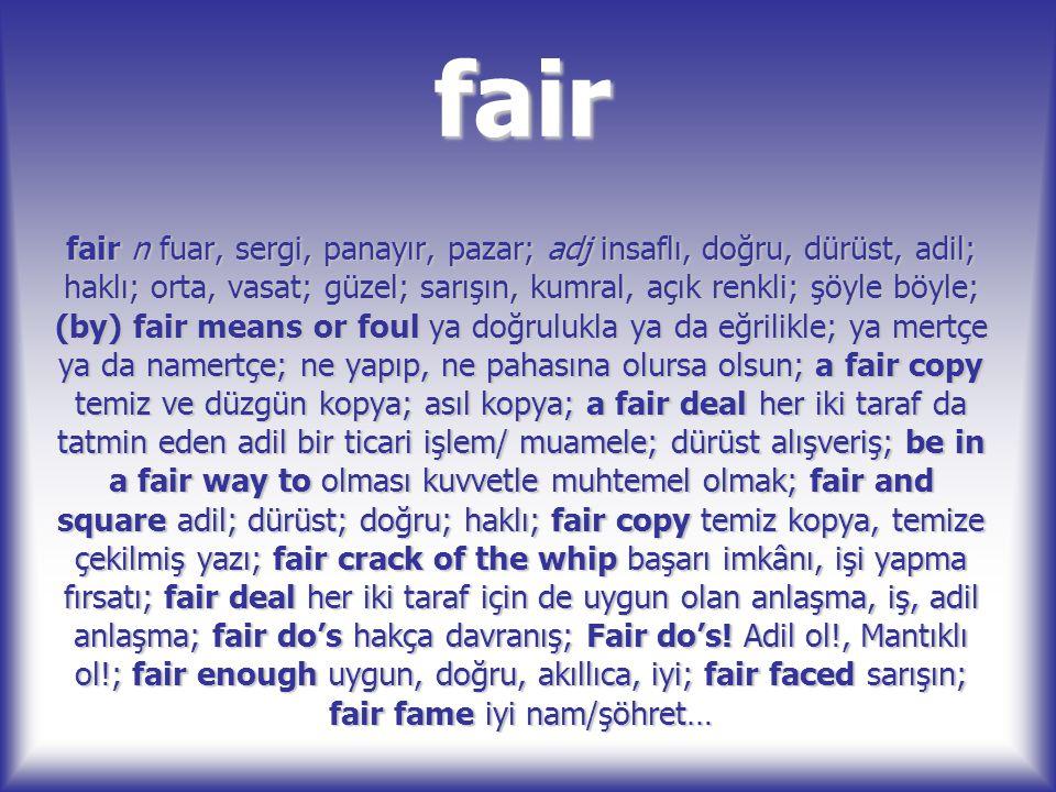 fair fair n fuar, sergi, panayır, pazar; adj insaflı, doğru, dürüst, adil; haklı; orta, vasat; güzel; sarışın, kumral, açık renkli; şöyle böyle; (by)
