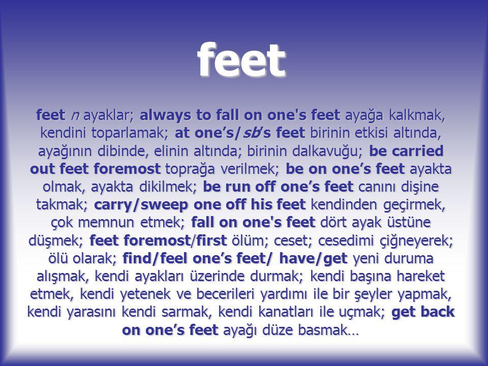 feet feet n ayaklar; always to fall on one's feet ayağa kalkmak, kendini toparlamak; at one's/sb's feet birinin etkisi altında, ayağının dibinde, elin