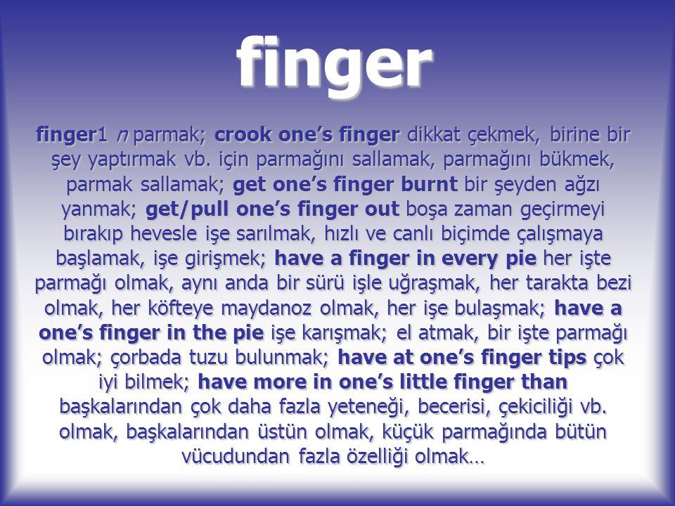 finger finger1 n parmak; crook one's finger dikkat çekmek, birine bir şey yaptırmak vb. için parmağını sallamak, parmağını bükmek, parmak sallamak; ge