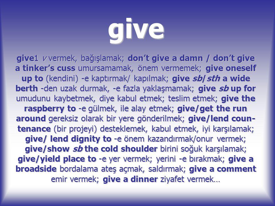 give give1 v vermek, bağışlamak; don't give a damn / don't give a tinker's cuss umursamamak, önem vermemek; give oneself up to (kendini) -e kaptırmak/