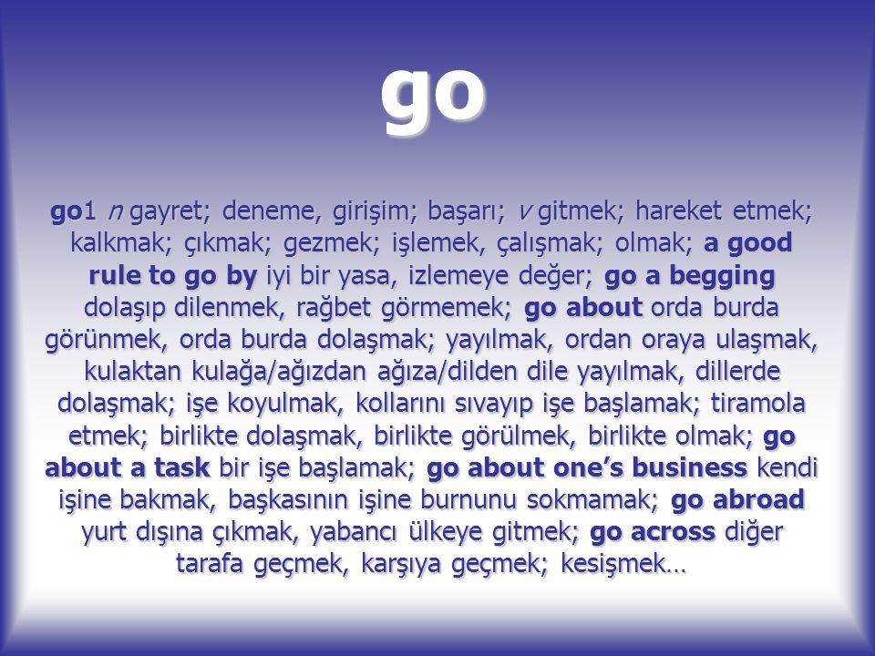 go go1 n gayret; deneme, girişim; başarı; v gitmek; hareket etmek; kalkmak; çıkmak; gezmek; işlemek, çalışmak; olmak; a good rule to go by iyi bir yas