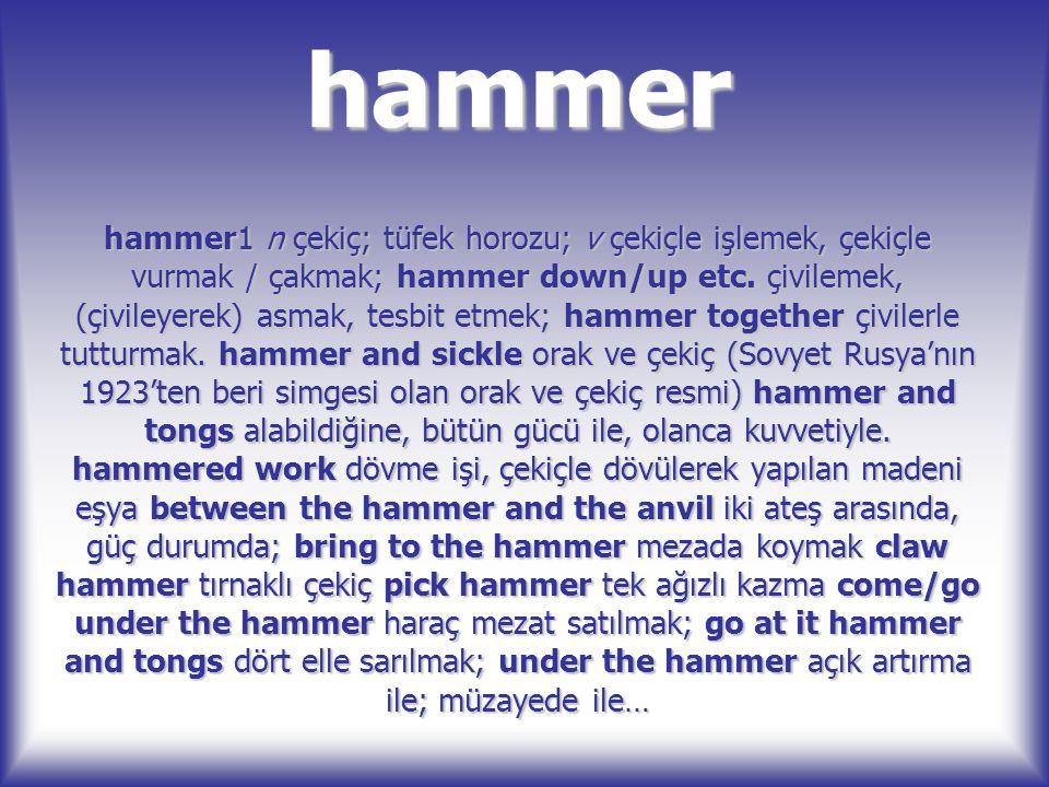 hammer hammer1 n çekiç; tüfek horozu; v çekiçle işlemek, çekiçle vurmak / çakmak; hammer down/up etc. çivilemek, (çivileyerek) asmak, tesbit etmek; ha