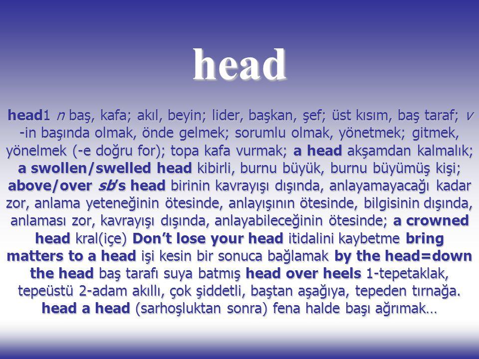 head head1 n baş, kafa; akıl, beyin; lider, başkan, şef; üst kısım, baş taraf; v -in başında olmak, önde gelmek; sorumlu olmak, yönetmek; gitmek, yöne