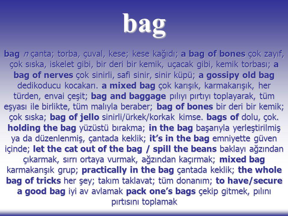 bag bag n çanta; torba, çuval, kese; kese kağıdı; a bag of bones çok zayıf, çok sıska, iskelet gibi, bir deri bir kemik, uçacak gibi, kemik torbası; a