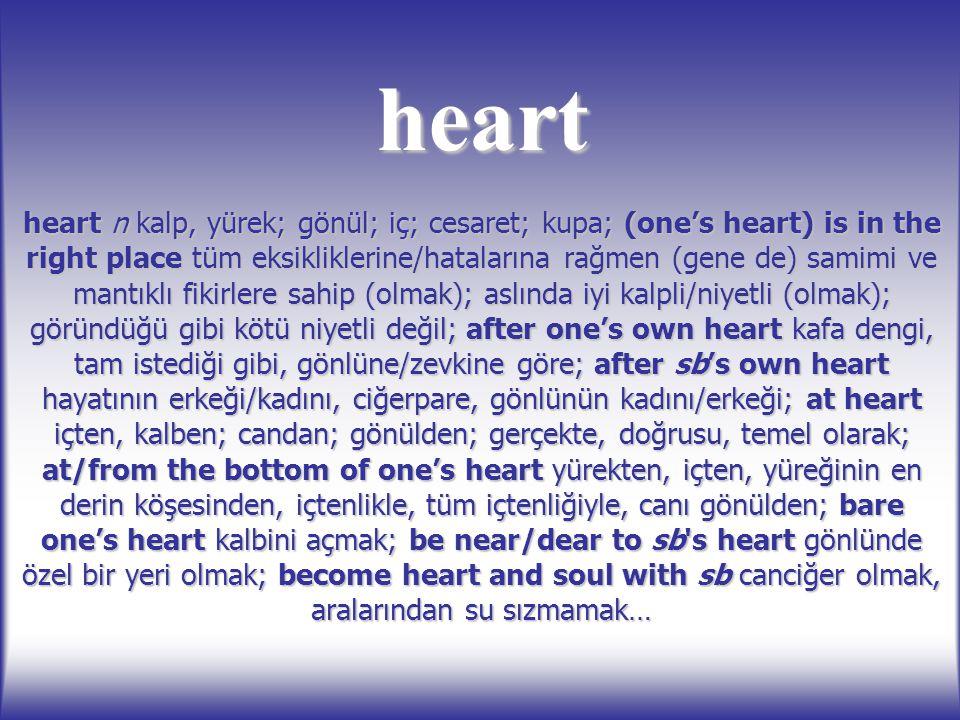 heart heart n kalp, yürek; gönül; iç; cesaret; kupa; (one's heart) is in the right place tüm eksikliklerine/hatalarına rağmen (gene de) samimi ve mant