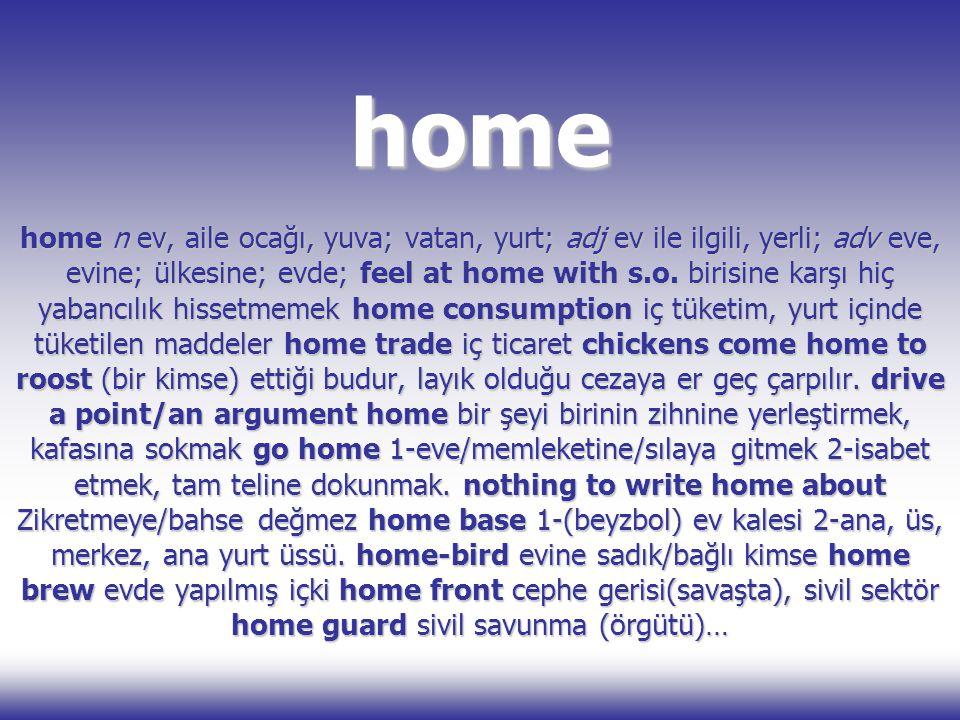home home n ev, aile ocağı, yuva; vatan, yurt; adj ev ile ilgili, yerli; adv eve, evine; ülkesine; evde; feel at home with s.o. birisine karşı hiç yab
