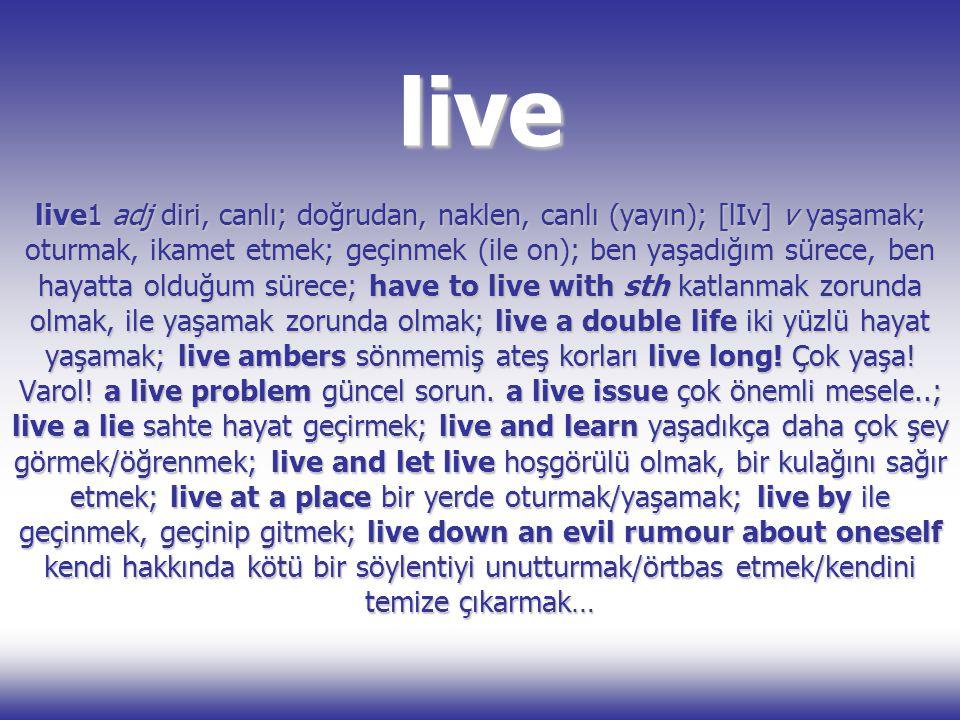 live live1 adj diri, canlı; doğrudan, naklen, canlı (yayın); [lIv] v yaşamak; oturmak, ikamet etmek; geçinmek (ile on); ben yaşadığım sürece, ben haya