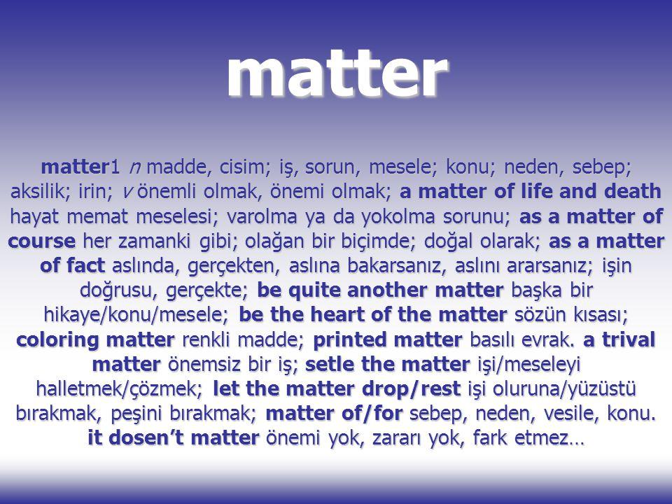 matter matter1 n madde, cisim; iş, sorun, mesele; konu; neden, sebep; aksilik; irin; v önemli olmak, önemi olmak; a matter of life and death hayat mem