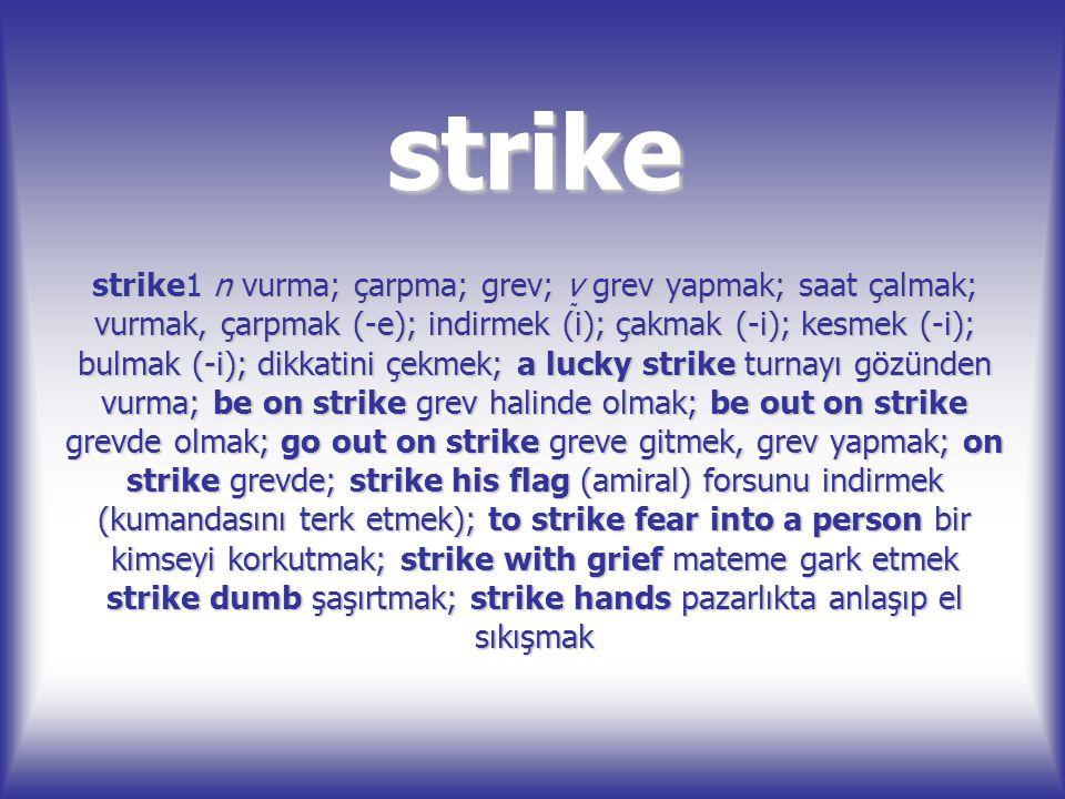 strike strike1 n vurma; çarpma; grev; v grev yapmak; saat çalmak; vurmak, çarpmak (-e); indirmek (i); çakmak (-i); kesmek (-i); bulmak (-i); dikkatin