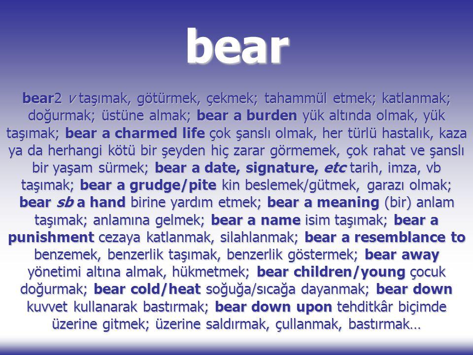 bear bear2 v taşımak, götürmek, çekmek; tahammül etmek; katlanmak; doğurmak; üstüne almak; bear a burden yük altında olmak, yük taşımak; bear a charme