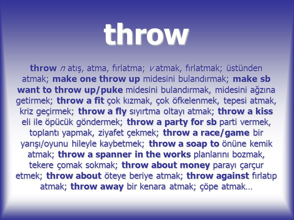 throw throw n atış, atma, fırlatma; v atmak, fırlatmak; üstünden atmak; make one throw up midesini bulandırmak; make sb want to throw up/puke midesini