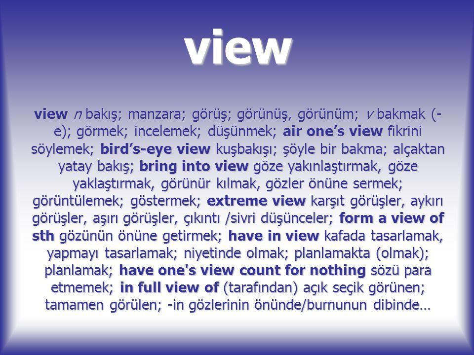 view view n bakış; manzara; görüş; görünüş, görünüm; v bakmak (- e); görmek; incelemek; düşünmek; air one's view fikrini söylemek; bird's-eye view kuş