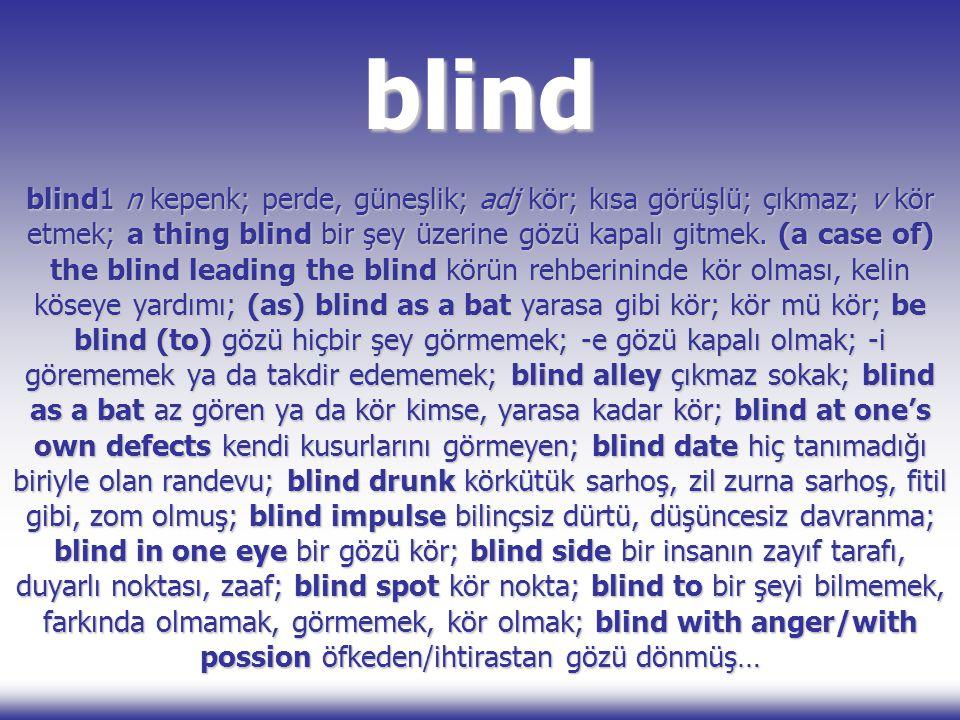 blind blind1 n kepenk; perde, güneşlik; adj kör; kısa görüşlü; çıkmaz; v kör etmek; a thing blind bir şey üzerine gözü kapalı gitmek. (a case of) the