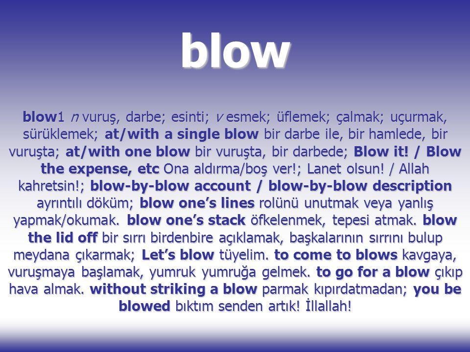 blow blow1 n vuruş, darbe; esinti; v esmek; üflemek; çalmak; uçurmak, sürüklemek; at/with a single blow bir darbe ile, bir hamlede, bir vuruşta; at/wi