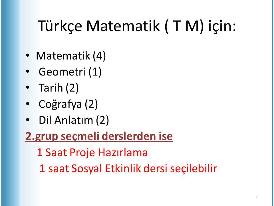 Türkçe Matematik ( T M) için: Matematik (4) Geometri (1) Tarih (2) Coğrafya (2) Dil Anlatım (2) 2.grup seçmeli derslerden ise 1 Saat Proje Hazırlama 1
