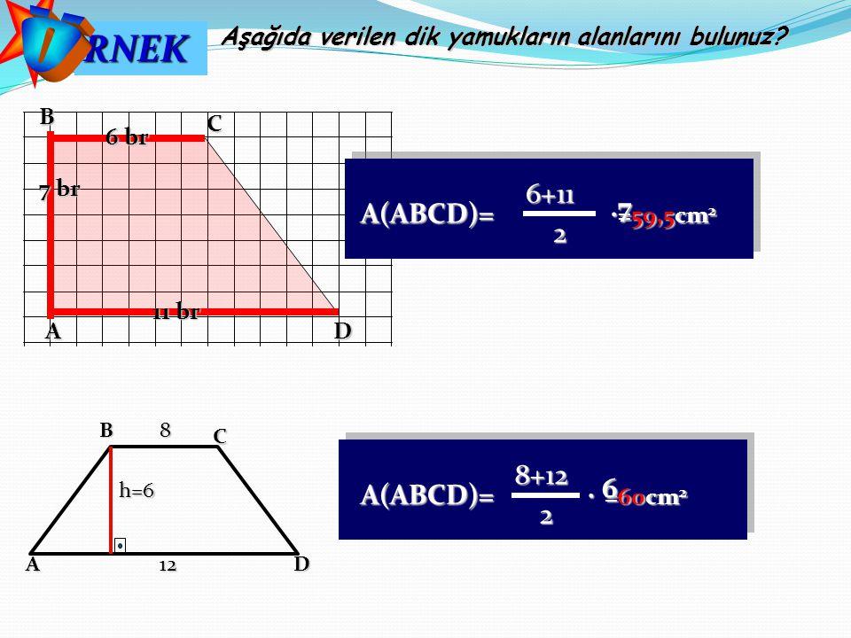 RNEK Aşağıda verilen dik yamukların alanlarını bulunuz? ABC D812 h=6 8+12 A(ABCD)= =60cm 2 2. 6 7 br 11 br 6 br 6+11 A(ABCD)= =59,5cm 2 2.7 AD CB