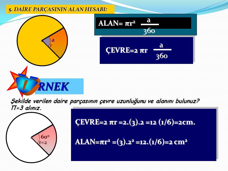 5. DAİRE PARÇASININ ALAN HESABI: RNEK Şekilde verilen daire parçasının çevre uzunluğunu ve alanını bulunuz? Π=3 alınız. ÇEVRE=2 πr =2.(3).2 =12 (1/6)=
