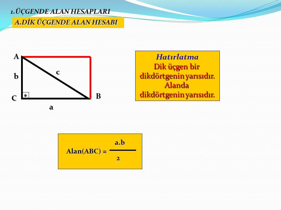 Alan(ABC) = a.b a.b 2 1.ÜÇGENDE ALAN HESAPLARI A.DİK ÜÇGENDE ALAN HESABI Hatırlatma Dik üçgen bir dikdörtgenin yarısıdır. Alanda AC B c a b