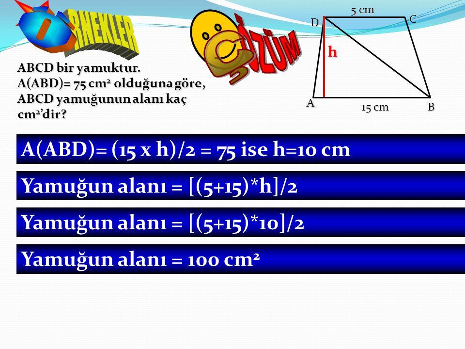 ABCD bir yamuktur. A(ABD)= 75 cm 2 olduğuna göre, ABCD yamuğunun alanı kaç cm 2 'dir? A(ABD)= (15 x h)/2 = 75 ise h=10 cm Yamuğun alanı = [(5+15)*h]/2
