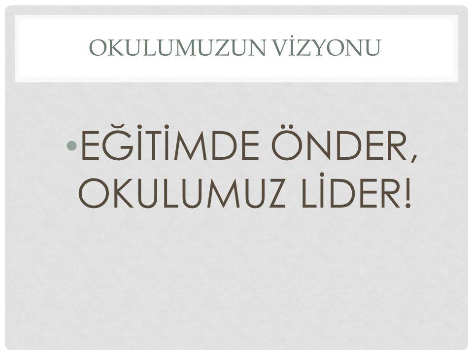 OKULUMUZUN VİZYONU EĞİTİMDE ÖNDER, OKULUMUZ LİDER!