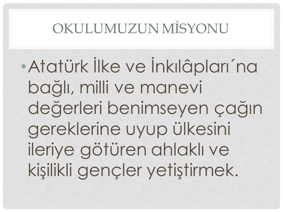 OKULUMUZUN MİSYONU Atatürk İlke ve İnkılâpları´na bağlı, milli ve manevi değerleri benimseyen çağın gereklerine uyup ülkesini ileriye götüren ahlaklı