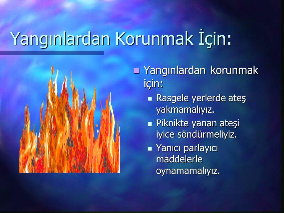 Yangınlardan Korunmak İçin: Yangınlardan korunmak için: Rasgele yerlerde ateş yakmamalıyız.
