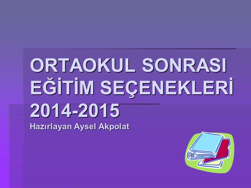 ORTAOKUL SONRASI EĞİTİM SEÇENEKLERİ 2014-2015 Hazırlayan Aysel Akpolat