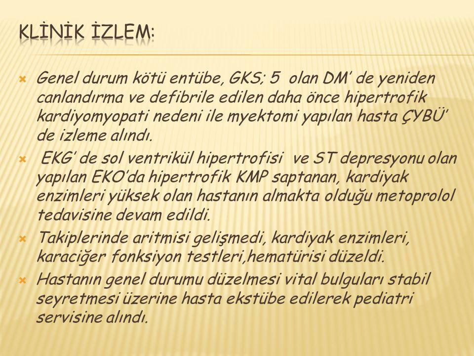  Genel durum kötü entübe, GKS; 5 olan DM' de yeniden canlandırma ve defibrile edilen daha önce hipertrofik kardiyomyopati nedeni ile myektomi yapılan