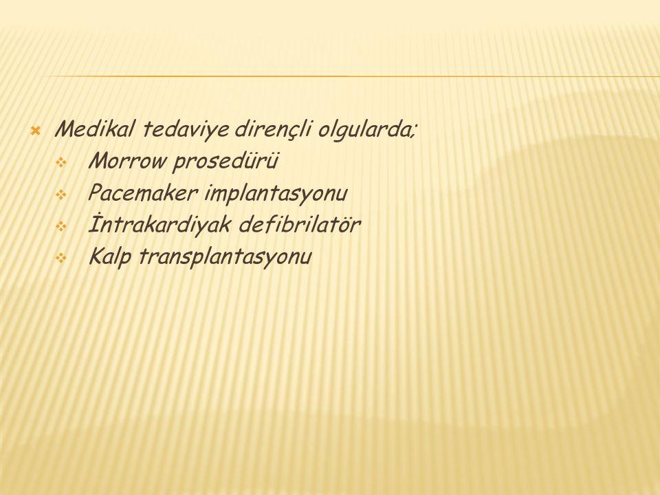  Medikal tedaviye dirençli olgularda;  Morrow prosedürü  Pacemaker implantasyonu  İntrakardiyak defibrilatör  Kalp transplantasyonu