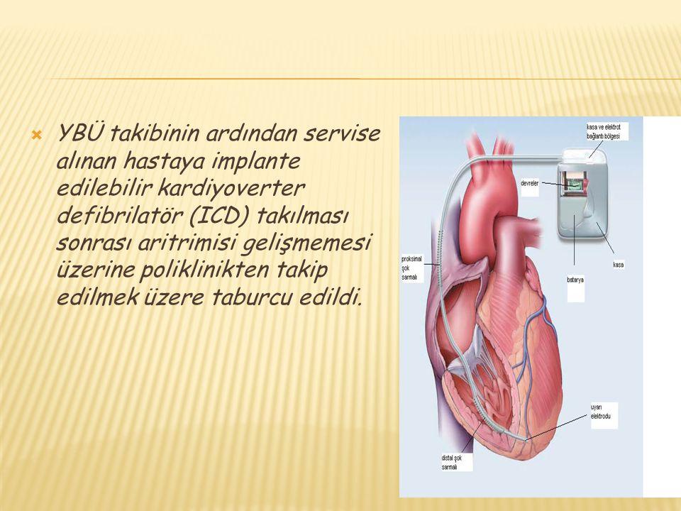  YBÜ takibinin ardından servise alınan hastaya implante edilebilir kardiyoverter defibrilatör (ICD) takılması sonrası aritrimisi gelişmemesi üzerine