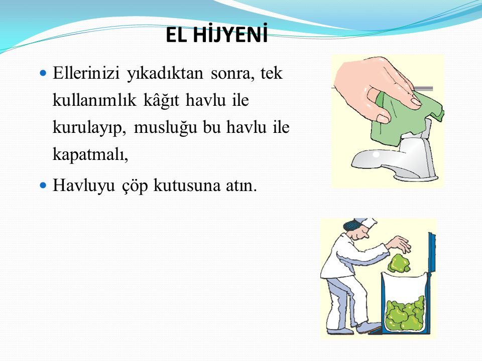 EL HİJYENİ Ellerinizi yıkadıktan sonra, tek kullanımlık kâğıt havlu ile kurulayıp, musluğu bu havlu ile kapatmalı, Havluyu çöp kutusuna atın.