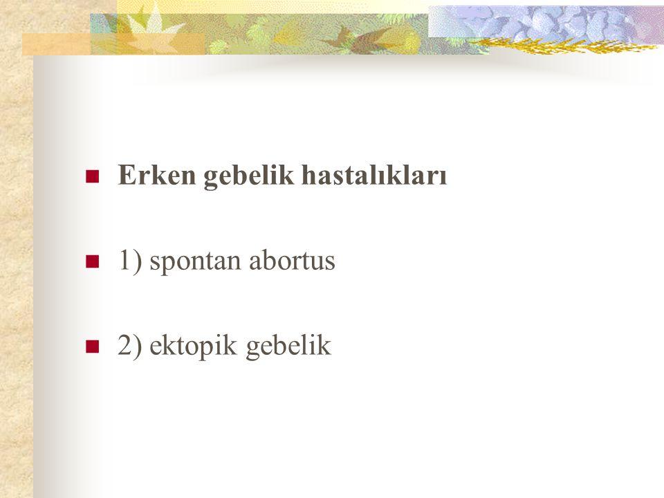 Erken gebelik hastalıkları 1) spontan abortus 2) ektopik gebelik