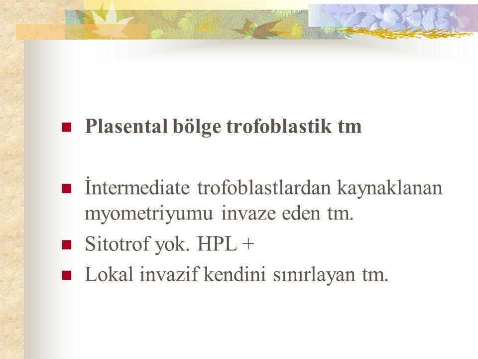 Plasental bölge trofoblastik tm İntermediate trofoblastlardan kaynaklanan myometriyumu invaze eden tm. Sitotrof yok. HPL + Lokal invazif kendini sınır