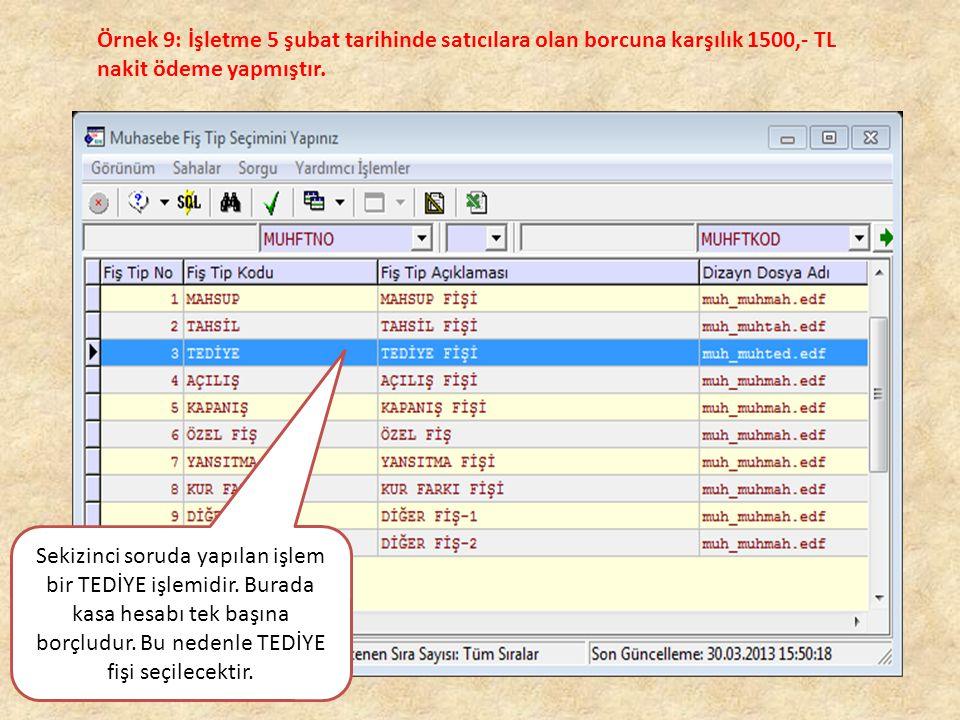 Örnek 9: İşletme 5 şubat tarihinde satıcılara olan borcuna karşılık 1500,- TL nakit ödeme yapmıştır. Sekizinci soruda yapılan işlem bir TEDİYE işlemid
