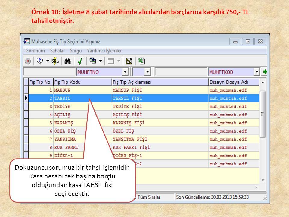 Örnek 10: İşletme 8 şubat tarihinde alıcılardan borçlarına karşılık 750,- TL tahsil etmiştir. Dokuzuncu sorumuz bir tahsil işlemidir. Kasa hesabı tek