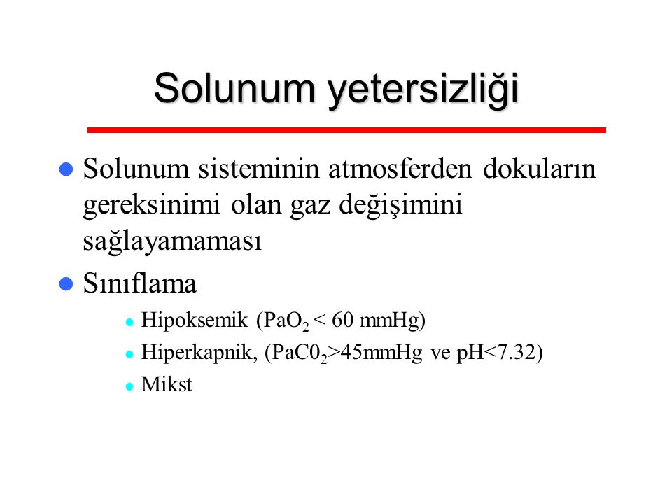 Solunum yetersizliği Solunum sisteminin atmosferden dokuların gereksinimi olan gaz değişimini sağlayamaması Sınıflama Hipoksemik (PaO 2 < 60 mmHg) Hip