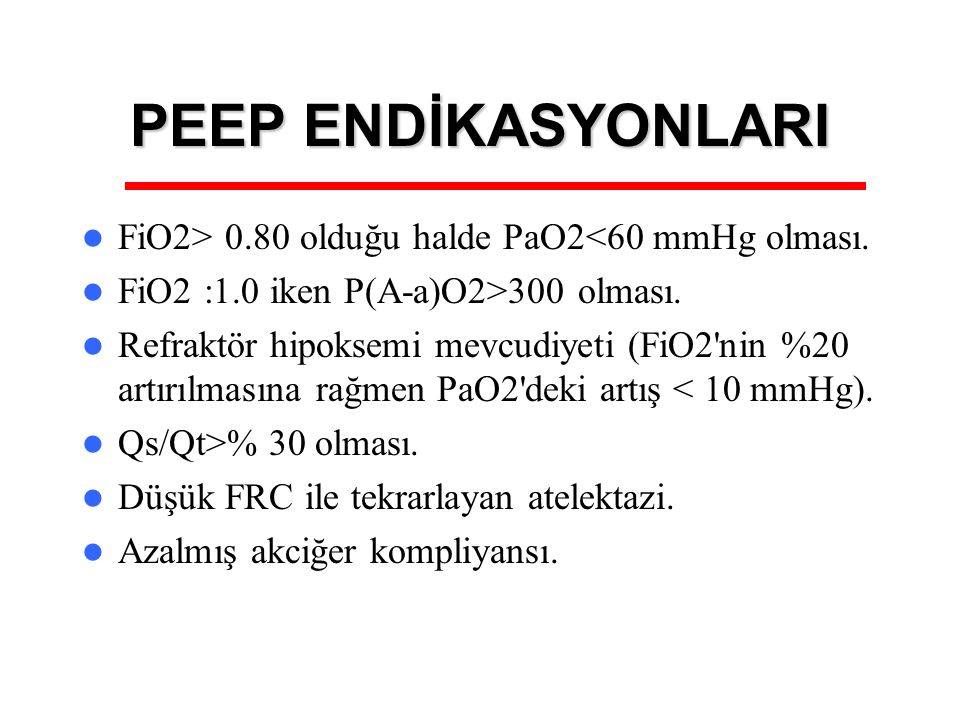PEEP ENDİKASYONLARI FiO2> 0.80 olduğu halde PaO2<60 mmHg olması. FiO2 :1.0 iken P(A-a)O2>300 olması. Refraktör hipoksemi mevcudiyeti (FiO2'nin %20 art