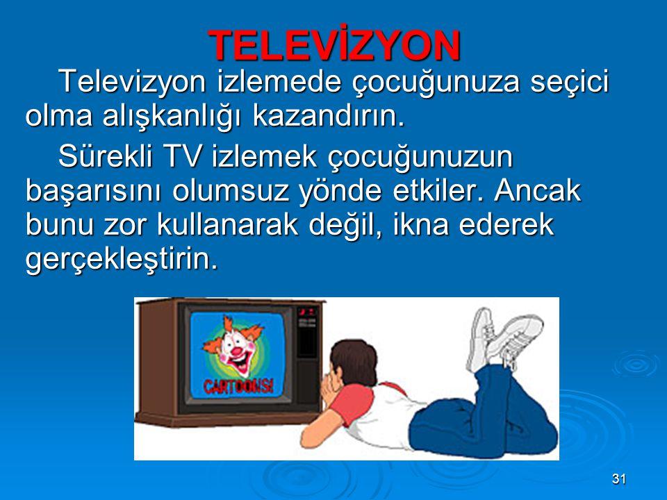31 TELEVİZYON Televizyon izlemede çocuğunuza seçici olma alışkanlığı kazandırın. Sürekli TV izlemek çocuğunuzun başarısını olumsuz yönde etkiler. Anca