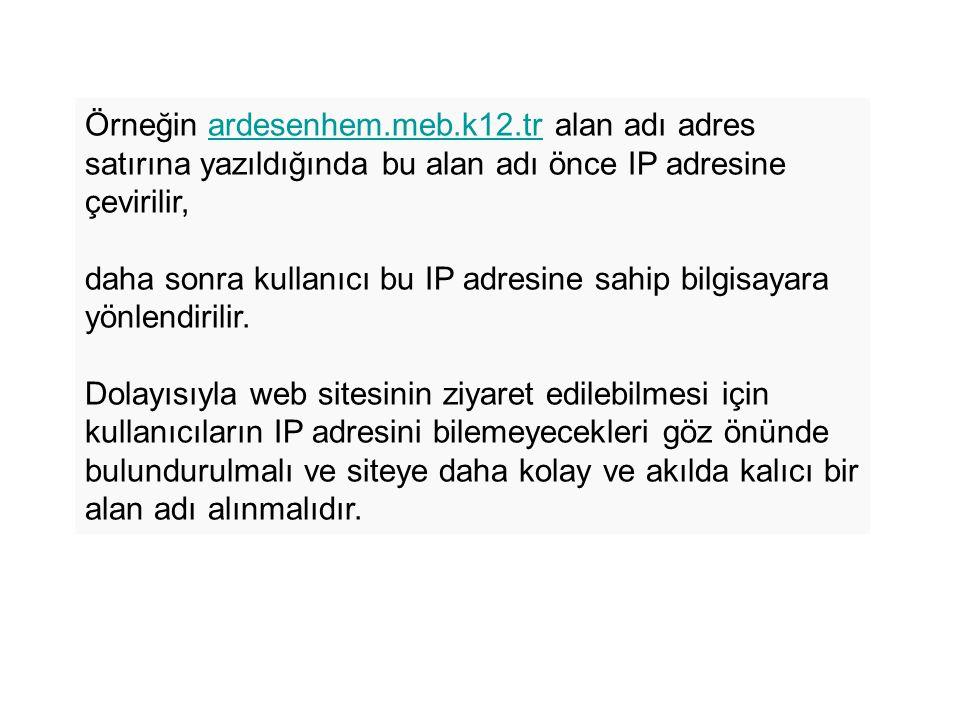 Örneğin ardesenhem.meb.k12.tr alan adı adres satırına yazıldığında bu alan adı önce IP adresine çevirilir,ardesenhem.meb.k12.tr daha sonra kullanıcı bu IP adresine sahip bilgisayara yönlendirilir.